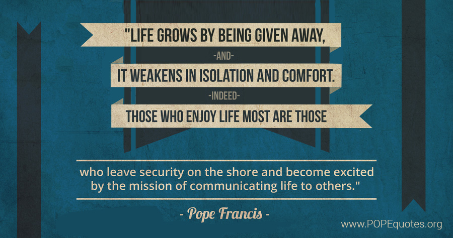 Life Grows by Being Given Away - Pope Francis