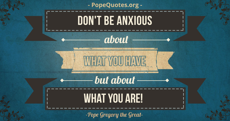 Pope Gregory the Great: Don't be anxious about what you have, but about what you are!