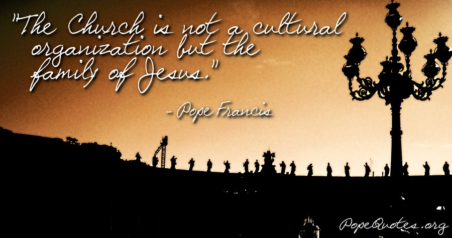 Catholic Quotes About Family: Pope Francis Quote: The Church Is Not A Cultural