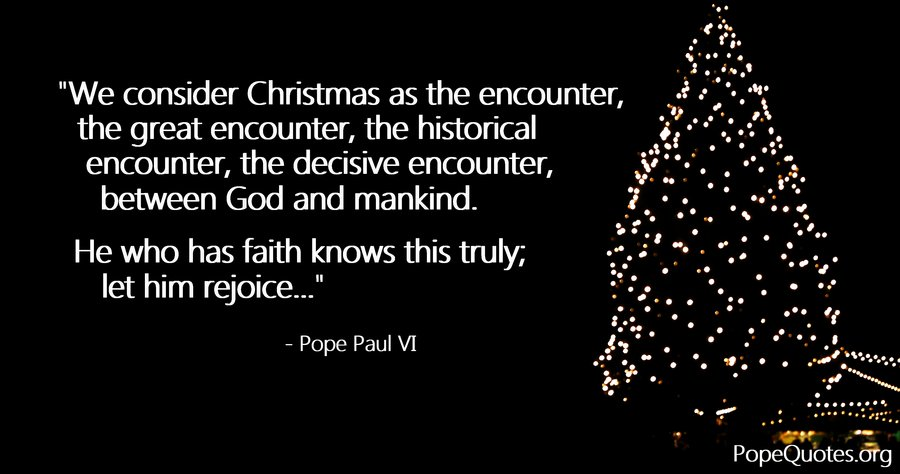 we consider christmas as the encounter the great encounter - pope paul vi