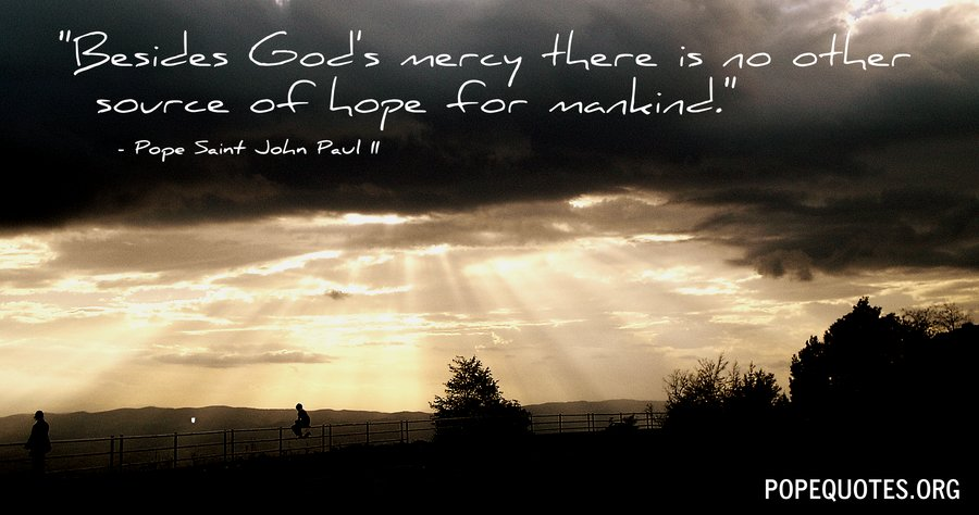 besides gods mercy there is no other source - pope john paul ii