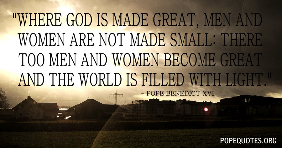 where god is made great men and women - pope benedict xvi