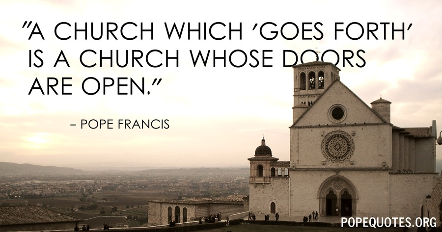 a church which goes forth is a church whose doors are open - pope francis
