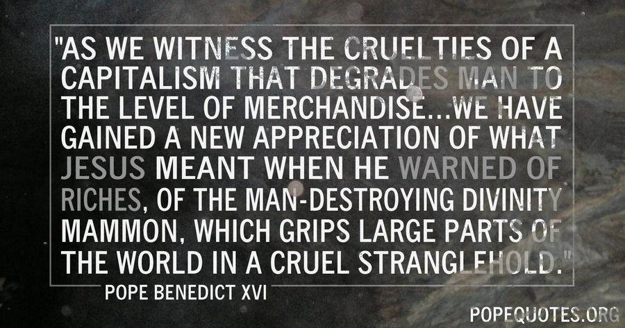 as we witness the cruelties of a capitalism that degrades - pope benedict xvi