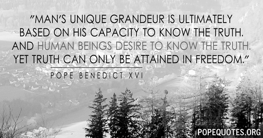 mans unique grandeur is ultimately in his capacity - pope benedict xvi