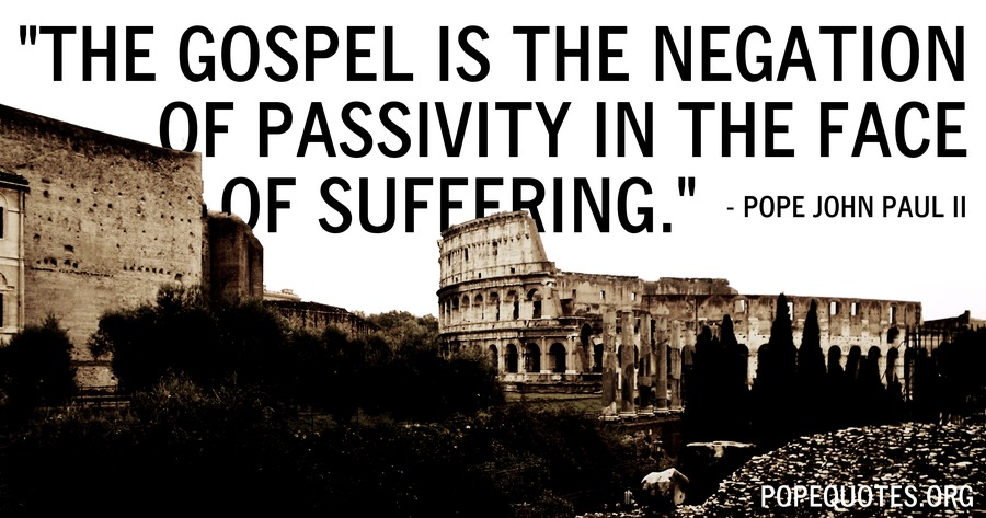 the gospel is the negation of passivity in the face of suffering - pope john paul ii