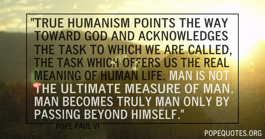 true humanism points the way toward god and acknowledges - pope paul vi