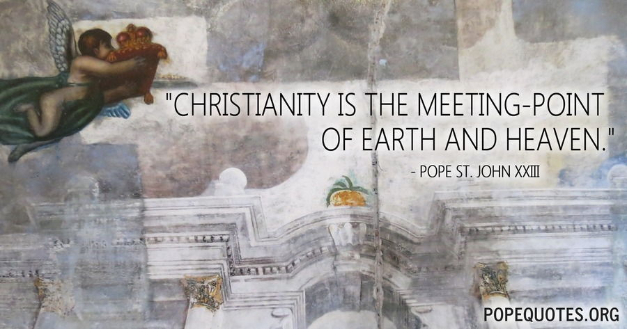 christianity is the meeting point of earth and heaven - pope john xxiii