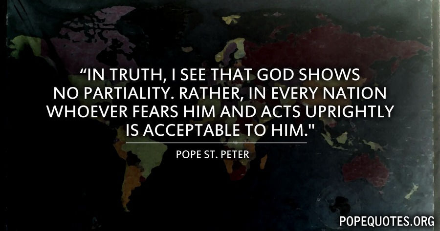 in truth i see that god shows no partiality - pope peter