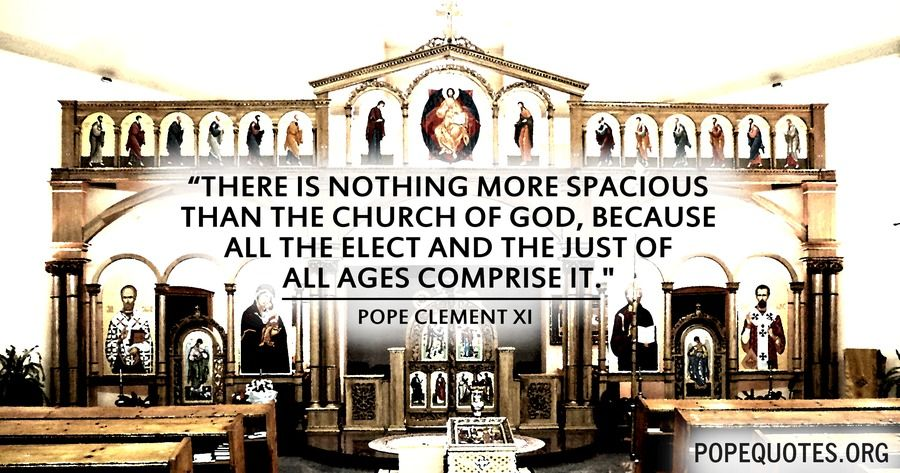 there is nothing more spacious that the church of god - pope clement xi