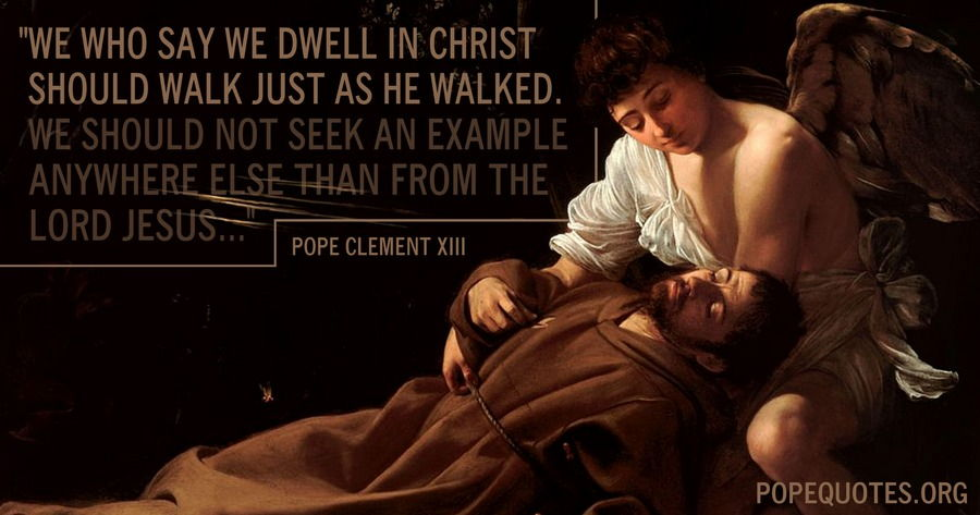 we who say we dwell in christ should walk just as he walked - pope clement xiii
